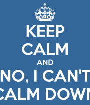 keep-calm-and-no-i-can-t-calm-down